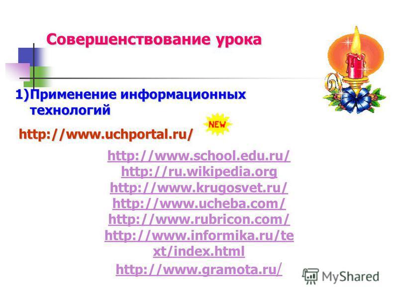 Совершенствование урока 1)Применение информационных технологий http://www.uchportal.ru/ http://www.uchportal.ru/ http://www.school.edu.ru/ http://ru.wikipedia.org http://www.krugosvet.ru/ http://www.ucheba.com/ http://www.rubricon.com/ http://www.inf