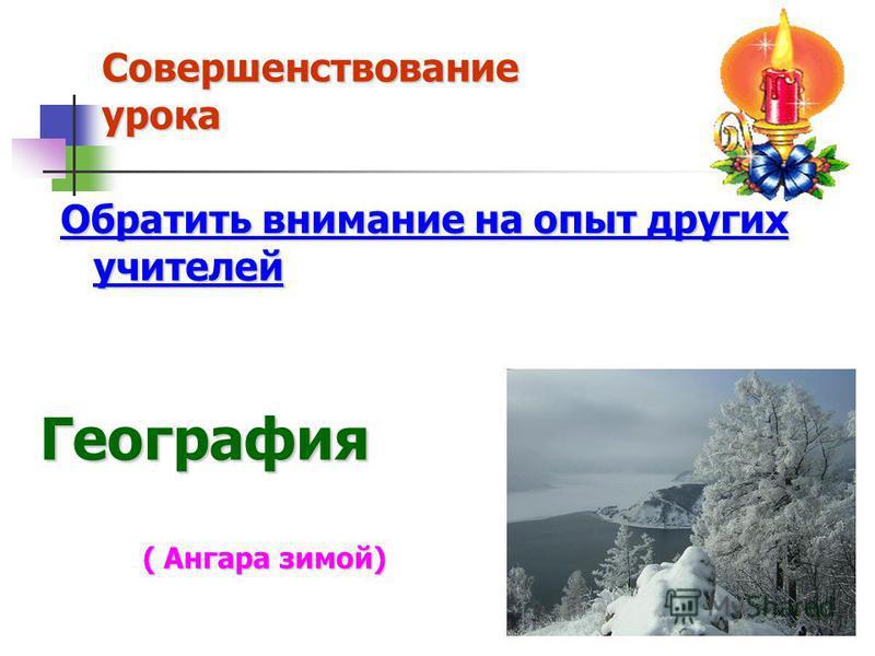 Совершенствование урока География Обратить внимание на опыт других учителей ( Ангара зимой) ( Ангара зимой)