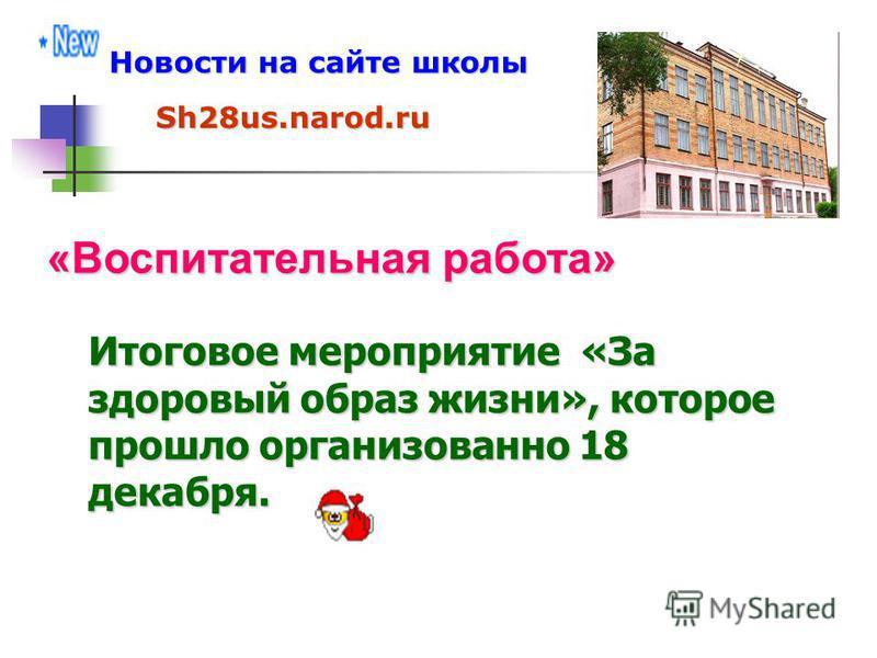 Новости на сайте школы Sh28us.narod.ru «Воспитательная работа» Итоговое мероприятие «За здоровый образ жизни», которое прошло организованно 18 декабря.