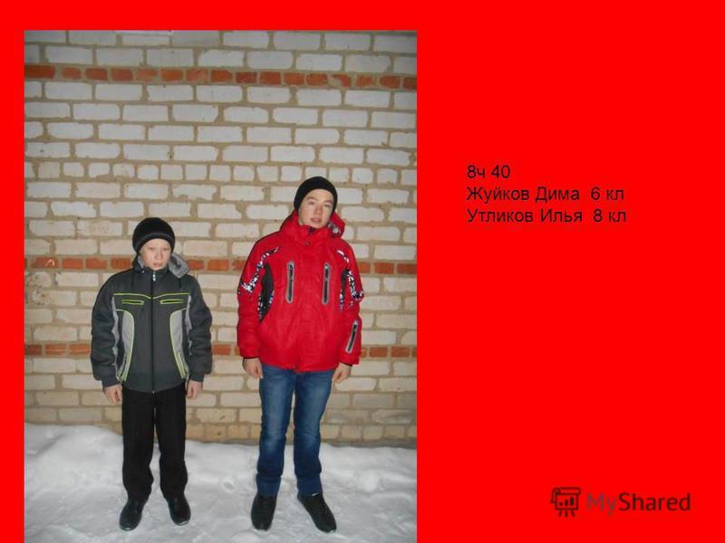 8 ч 40 Жуйков Дима 6 кл Утликов Илья 8 кл