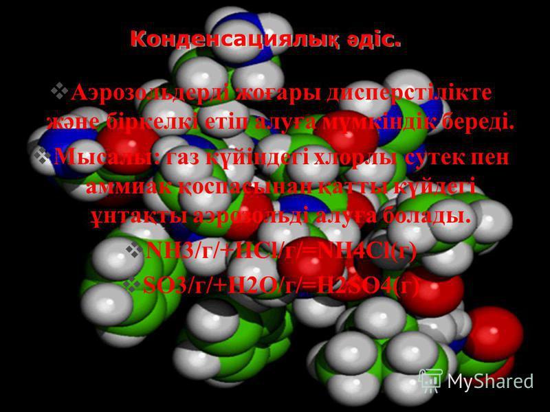 Конденсациялы қ ә діс. Аэрозольдерді жоғары дисперстілікте және біркелкі етіп алуға мүмкіндік береді. Мысалы: газ күйіндегі хлорлы сутек пен аммиак қоспасынан қатты күйдегі ұнтақты аэрозольді алуға болады. NH3/г/+HCl/г/=NH4Cl(г) SO3/г/+H2O/г/=H2SO4(г