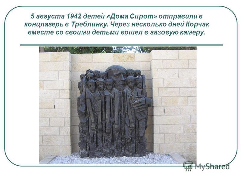 5 августа 1942 детей «Дома Сирот» отправили в концлагерь в Треблинку. Через несколько дней Корчак вместе со своими детьми вошел в газовую камеру.
