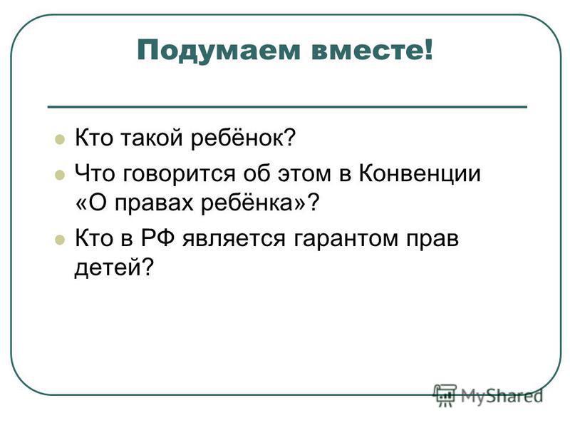 Подумаем вместе! Кто такой ребёнок? Что говорится об этом в Конвенции «О правах ребёнка»? Кто в РФ является гарантом прав детей?