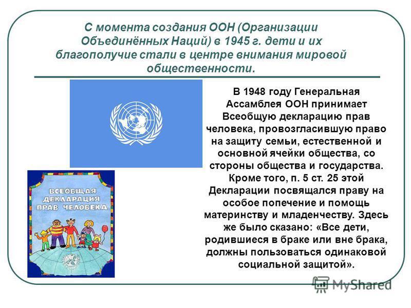 С момента создания ООН (Организации Объединённых Наций) в 1945 г. дети и их благополучие стали в центре внимания мировой общественности. В 1948 году Генеральная Ассамблея ООН принимает Всеобщую декларацию прав человека, провозгласившую право на защит