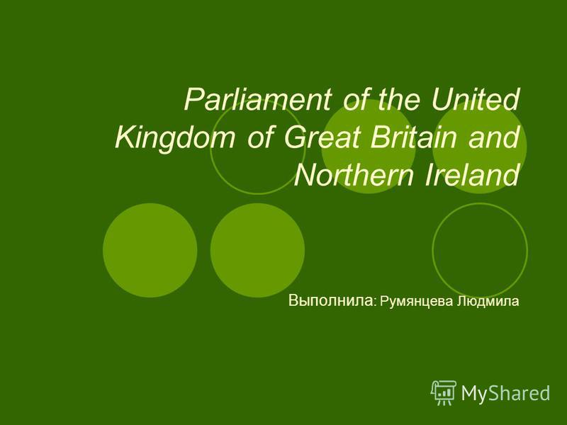 Parliament of the United Kingdom of Great Britain and Northern Ireland Выполнила : Румянцева Людмила