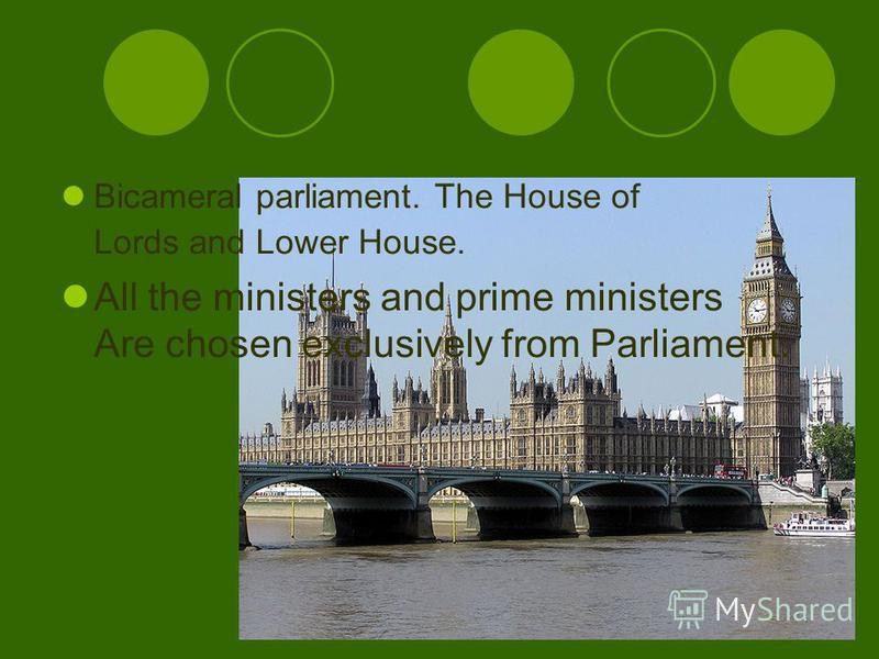 Bicameral parliament. The House of Lords and Lower House. All the ministers and prime ministers Are chosen exclusively from Parliament.