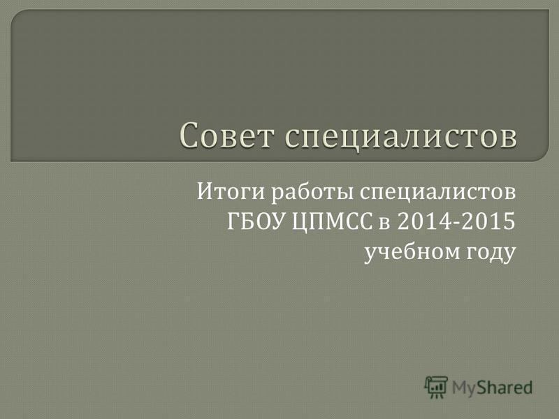 Итоги работы специалистов ГБОУ ЦПМСС в 2014-2015 учебном году