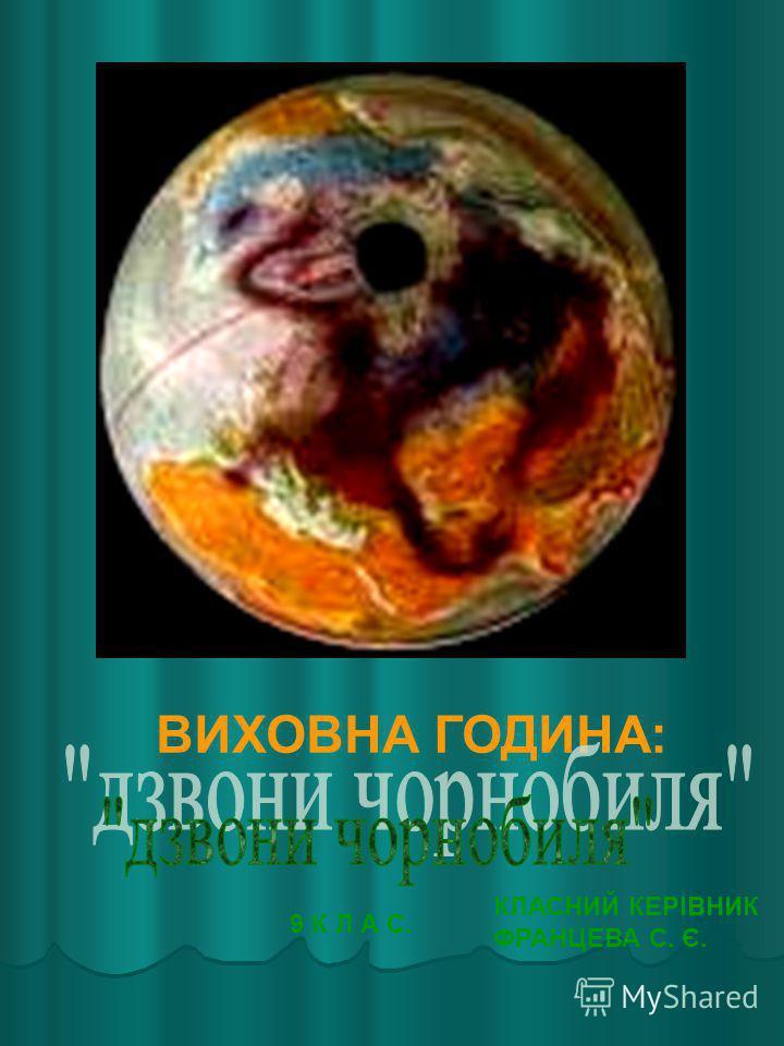 ВИХОВНА ГОДИНА: 9 К Л А С. КЛАСНИЙ КЕРІВНИК ФРАНЦЕВА С. Є.