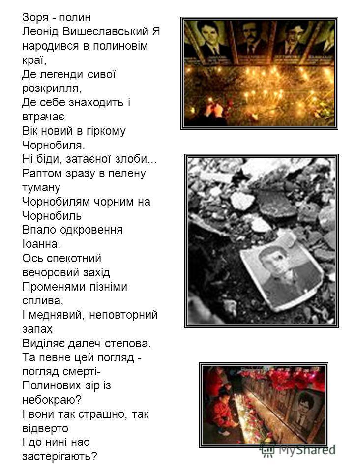 Зоря - полин Леонід Вишеславський Я народився в полиновім краї, Де легенди сивої розкрилля, Де себе знаходить і втрачає Вік новий в гіркому Чорнобиля. Ні біди, затаєної злоби... Раптом зразу в пелену туману Чорнобилям чорним на Чорнобиль Впало одкров
