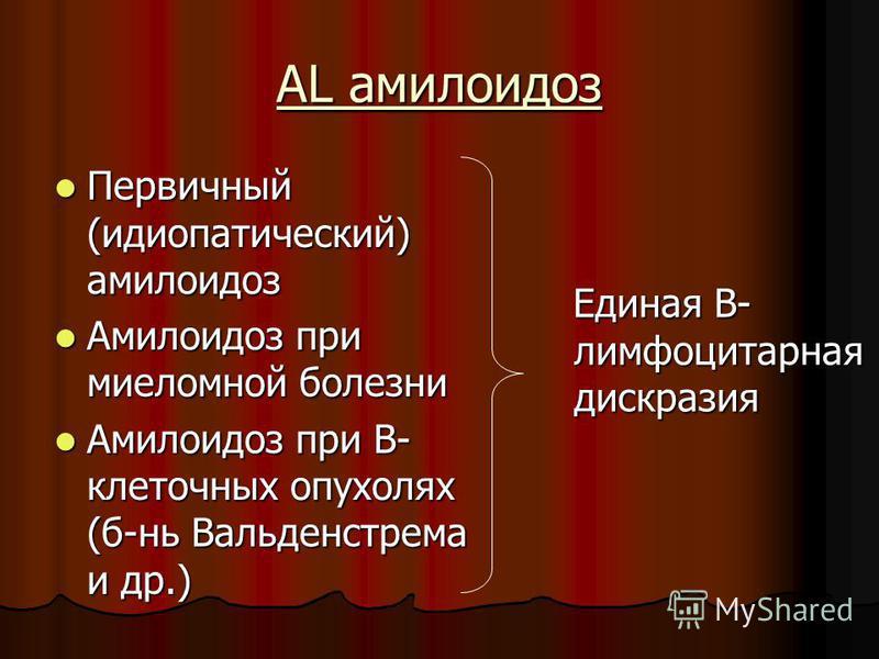 AL амилоидоз Первичный (идиопатический) амилоидоз Первичный (идиопатический) амилоидоз Амилоидоз при миеломной болезни Амилоидоз при миеломной болезни Амилоидоз при B- клеточных опухолях (бань Вальденстрема и др.) Амилоидоз при B- клеточных опухолях