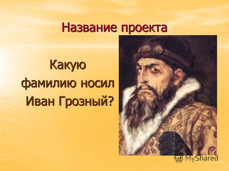 Название проекта Какую фамилию носил Иван Грозный? Иван Грозный?