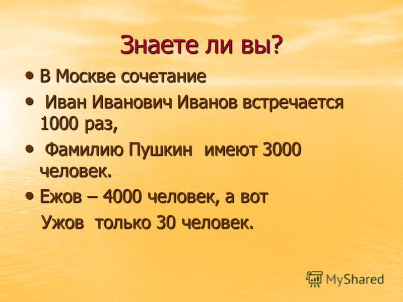 Знаете ли вы? В Москве сочетание В Москве сочетание Иван Иванович Иванов встречается 1000 раз, Иван Иванович Иванов встречается 1000 раз, Фамилию Пушкин имеют 3000 человек. Фамилию Пушкин имеют 3000 человек. Ежов – 4000 человек, а вот Ежов – 4000 чел