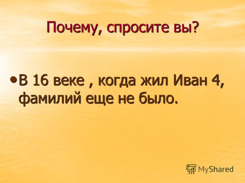 Почему, спросите вы? В 16 веке, когда жил Иван 4, фамилий еще не было. В 16 веке, когда жил Иван 4, фамилий еще не было.