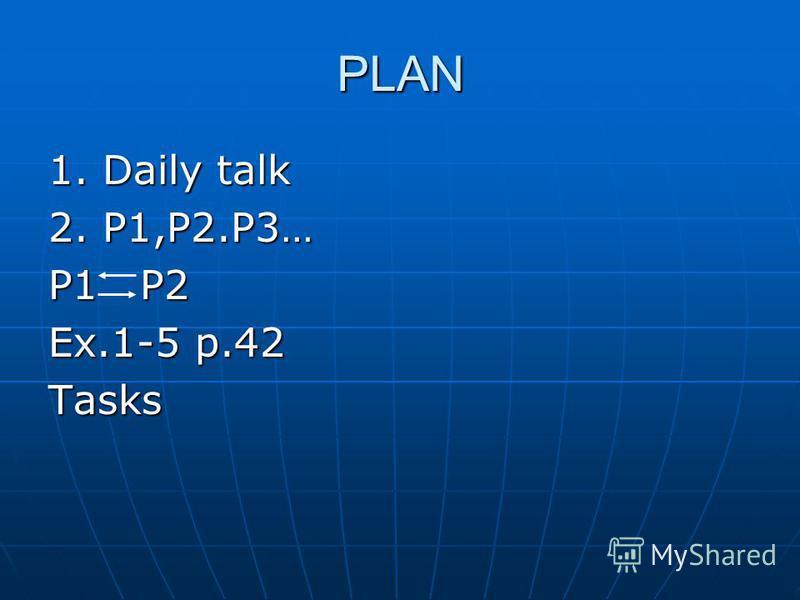 PLAN 1. Daily talk 2. P1,P2.P3… P1 P2 Ex.1-5 p.42 Tasks