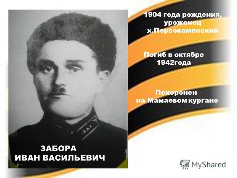 ЗАБОРА ИВАН ВАСИЛЬЕВИЧ 1904 года рождения, уроженец х.Первокаменский Погиб в октябре 1942 года Похоронен на Мамаевом кургане