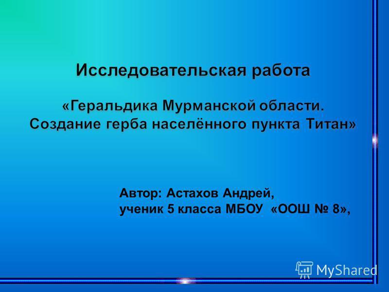 1 Автор: Астахов Андрей, ученик 5 класса МБОУ «ООШ 8»,