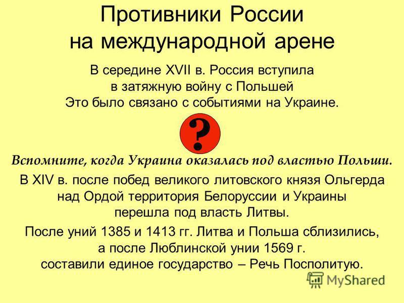 Противники России на международной арене В середине XVII в. Россия вступила в затяжную войну с Польшей Это было связано с событиями на Украине. Вспомните, когда Украина оказалась под властью Польши. В XIV в. после побед великого литовского князя Ольг