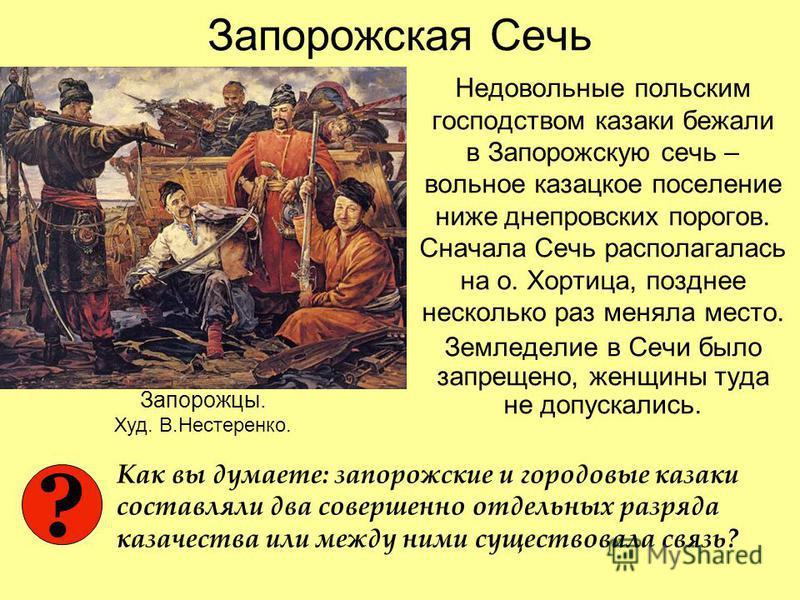 Запорожская Сечь Недовольные польским господством казаки бежали в Запорожскую сечь – вольное казацкое поселение ниже днепровских порогов. Сначала Сечь располагалась на о. Хортица, позднее несколько раз меняла место. Земледелие в Сечи было запрещено,