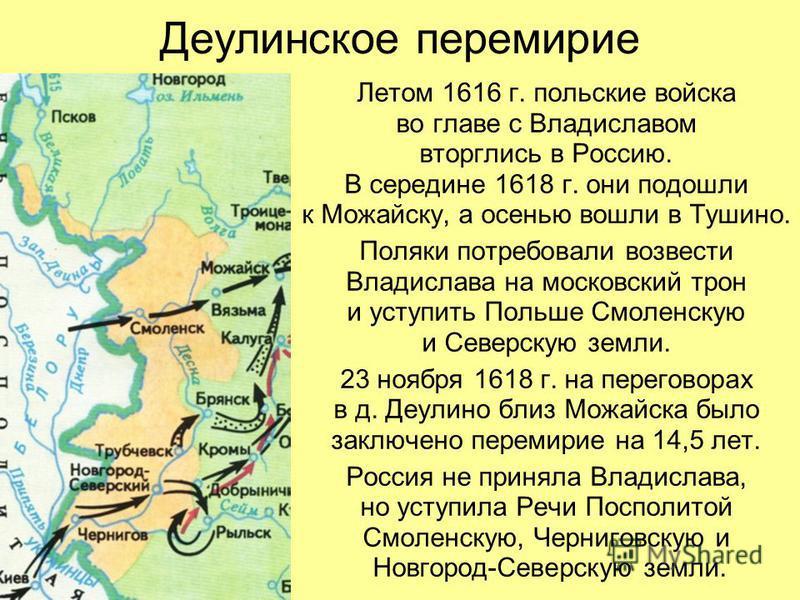 Деулинское перемирие Летом 1616 г. польские войска во главе с Владиславом вторглись в Россию. В середине 1618 г. они подошли к Можайску, а осенью вошли в Тушино. Поляки потребовали возвести Владислава на московский трон и уступить Польше Смоленскую и