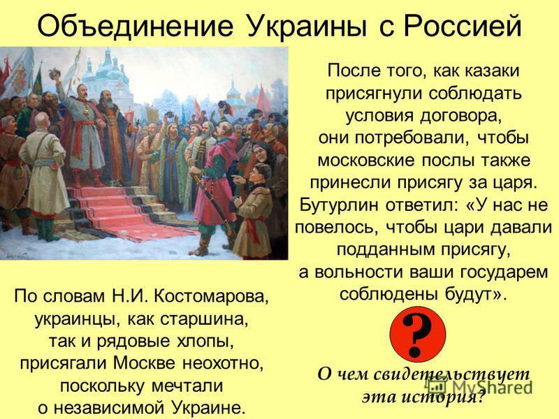 Объединение Украины с Россией После того, как казаки присягнули соблюдать условия договора, они потребовали, чтобы московские послы также принесли присягу за царя. Бутурлин ответил: «У нас не повелось, чтобы цари давали подданным присягу, а вольности