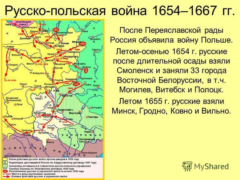 Русско-польская война 1654–1667 гг. После Переяславской рады Россия объявила войну Польше. Летом-осенью 1654 г. русские после длительной осады взяли Смоленск и заняли 33 города Восточной Белоруссии, в т.ч. Могилев, Витебск и Полоцк. Летом 1655 г. рус