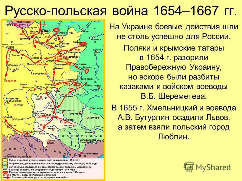Русско-польская война 1654–1667 гг. На Украине боевые действия шли не столь успешно для России. Поляки и крымские татары в 1654 г. разорили Правобережную Украину, но вскоре были разбиты казаками и войском воеводы В.Б. Шереметева. В 1655 г. Хмельницки