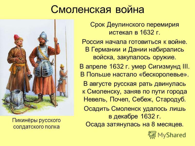 Смоленская война Срок Деулинского перемирия истекал в 1632 г. Россия начала готовиться к войне. В Германии и Дании набирались войска, закупалось оружие. В апреле 1632 г. умер Сигизмунд III. В Польше настало «бескоролевье». В августе русская рать двин