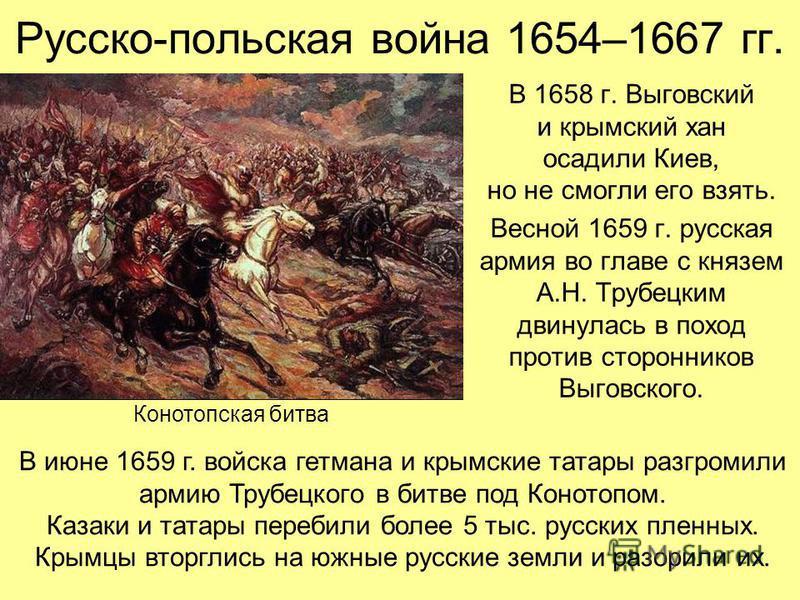 Русско-польская война 1654–1667 гг. В 1658 г. Выговский и крымский хан осадили Киев, но не смогли его взять. Весной 1659 г. русская армия во главе с князем А.Н. Трубецким двинулась в поход против сторонников Выговского. В июне 1659 г. войска гетмана