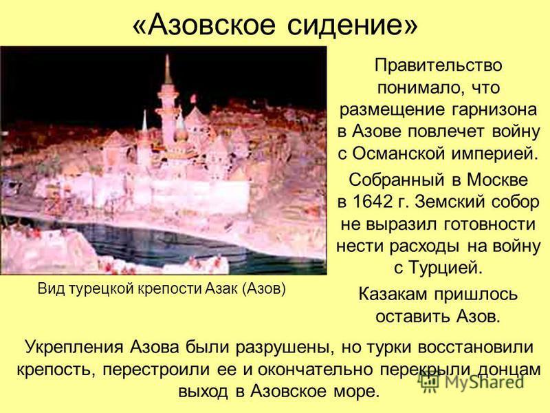 «Азовское сидение» Правительство понимало, что размещение гарнизона в Азове повлечет войну с Османской империей. Собранный в Москве в 1642 г. Земский собор не выразил готовности нести расходы на войну с Турцией. Казакам пришлось оставить Азов. Вид ту