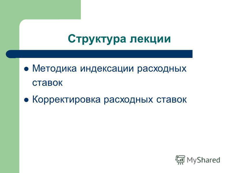 Структура лекции Методика индексации расходных ставок Корректировка расходных ставок