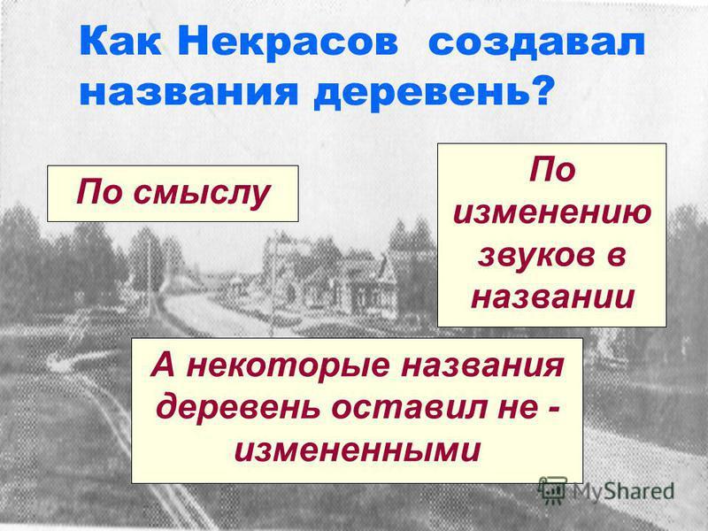 Как Некрасов создавал названия деревень? По смыслу По изменению звуков в названии А некоторые названия деревень оставил не - измененными
