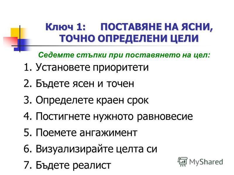 Ключ 1: ПОСТАВЯНЕ НА ЯСНИ, ТОЧНО ОПРЕДЕЛЕНИ ЦЕЛИ Седемте стъпки при поставянето на цел: 1. Установете приоритети 2. Бъдете ясен и точен 3. Определете краен срок 4. Постигнете нужното равновесие 5. Поемете ангажимент 6. Визуализирайте целта си 7. Бъде