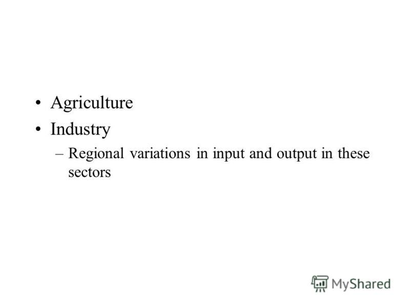 Agriculture Industry –Regional variations in input and output in these sectors