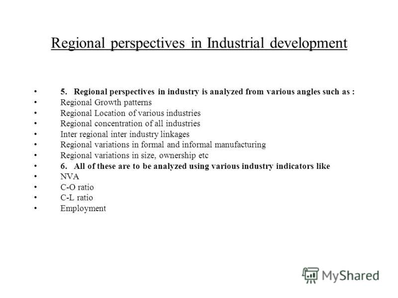 Regional perspectives in Industrial development 5.Regional perspectives in industry is analyzed from various angles such as : Regional Growth patterns Regional Location of various industries Regional concentration of all industries Inter regional int