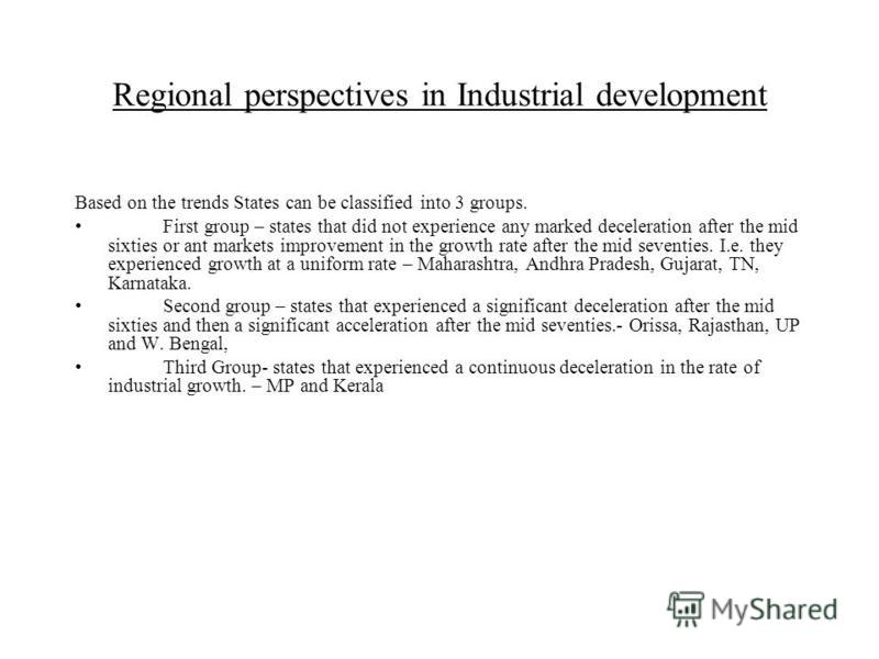 Regional perspectives in Industrial development Based on the trends States can be classified into 3 groups. First group – states that did not experience any marked deceleration after the mid sixties or ant markets improvement in the growth rate after
