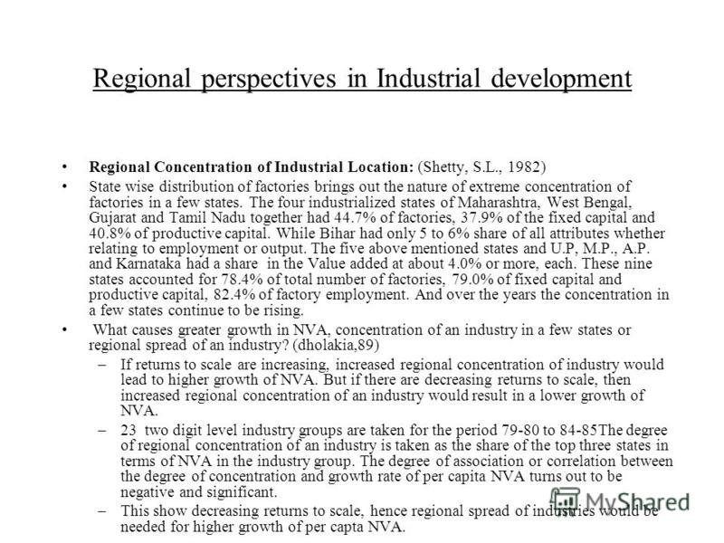 Regional perspectives in Industrial development Regional Concentration of Industrial Location: (Shetty, S.L., 1982) State wise distribution of factories brings out the nature of extreme concentration of factories in a few states. The four industriali