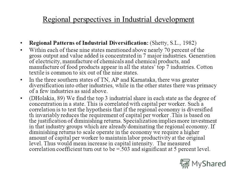 Regional perspectives in Industrial development Regional Patterns of Industrial Diversification: (Shetty, S.L., 1982) Within each of these nine states mentioned above nearly 70 percent of the gross output and value added is concentrated in 7 major in