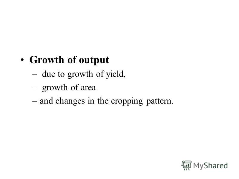 Growth of output – due to growth of yield, – growth of area –and changes in the cropping pattern.