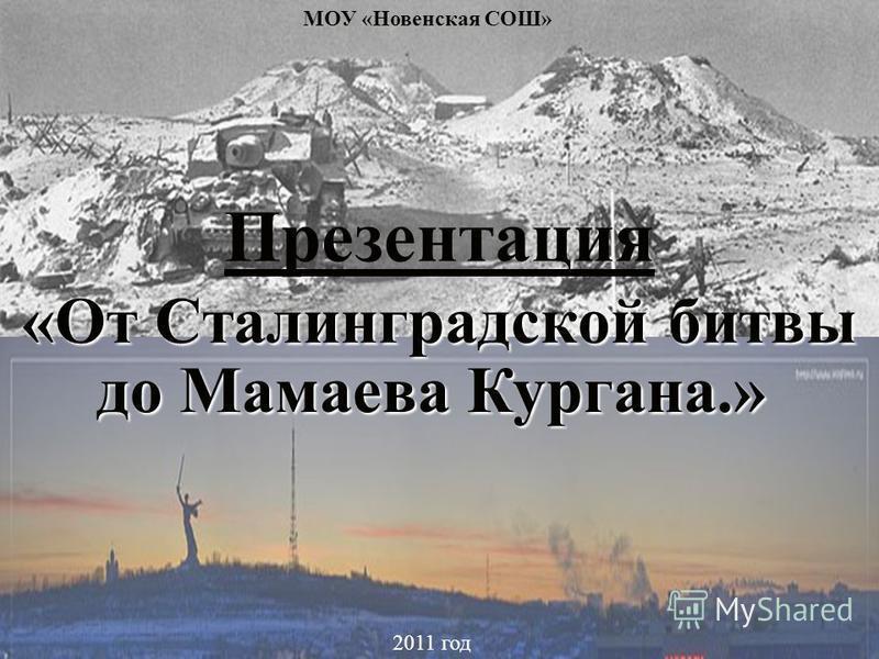 «От Сталинградской битвы Презентация «От Сталинградской битвы до Мамаева Кургана.» 2011 год МОУ «Новенская СОШ»