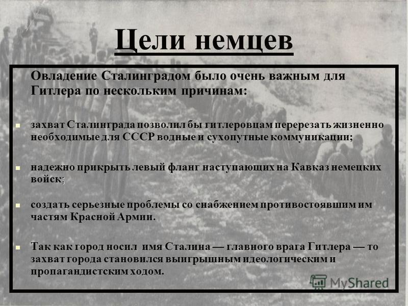 Цели немцев Овладение Сталинградом было очень важным для Гитлера по нескольким причинам: захват Сталинграда позволил бы гитлеровцам перерезать жизненно необходимые для СССР водные и сухопутные коммуникации; ; надежно прикрыть левый фланг наступающих