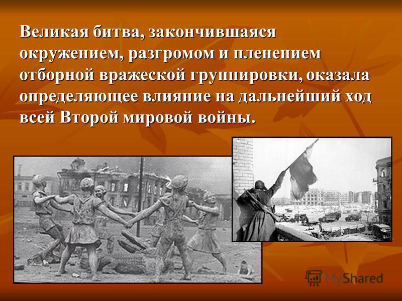 Великая битва, закончившаяся окружением, разгромом и пленением отборной вражеской группировки, оказала определяющее влияние на дальнейший ход всей Второй мировой войны.