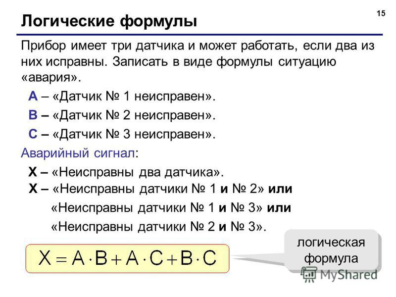 15 Логические формулы Прибор имеет три датчика и может работать, если два из них исправны. Записать в виде формулы ситуацию «авария». A – «Датчик 1 неисправен». B – «Датчик 2 неисправен». C – «Датчик 3 неисправен». Аварийный сигнал: X – «Неисправны д