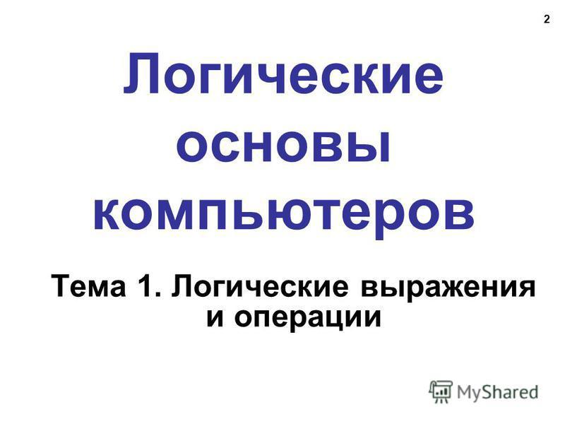 2 Логические основы компьютеров Тема 1. Логические выражения и операции