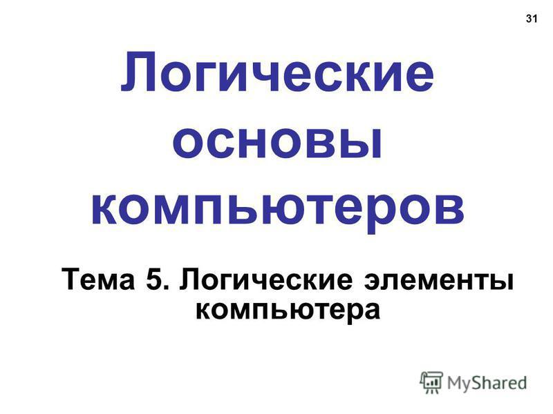31 Логические основы компьютеров Тема 5. Логические элементы компьютера
