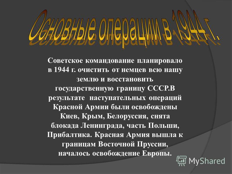 Советское командование планировало в 1944 г. очистить от немцев всю нашу землю и восстановить государственную границу СССР.В результате наступательных операций Красной Армии были освобождены Киев, Крым, Белоруссия, снята блокада Ленинграда, часть Пол