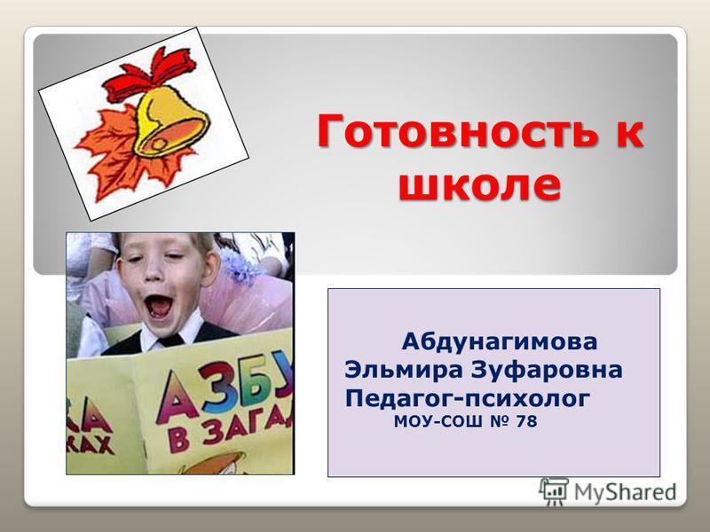 Готовность к школе Абдунагимова Эльмира Зуфаровна Педагог-психолог МОУ-СОШ 78
