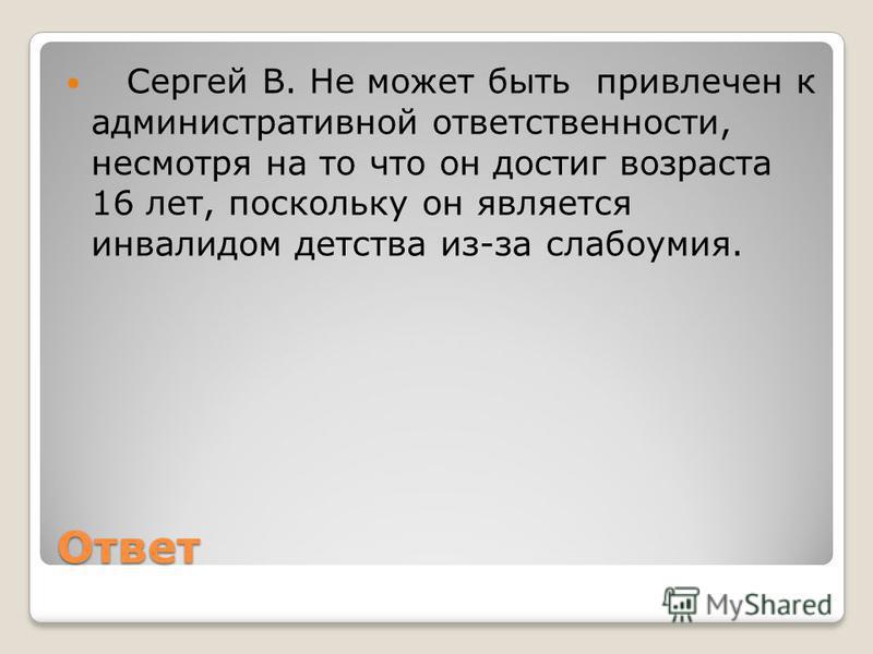 Ответ Сергей В. Не может быть привлечен к административной ответственности, несмотря на то что он достиг возраста 16 лет, поскольку он является инвалидом детства из-за слабоумия.