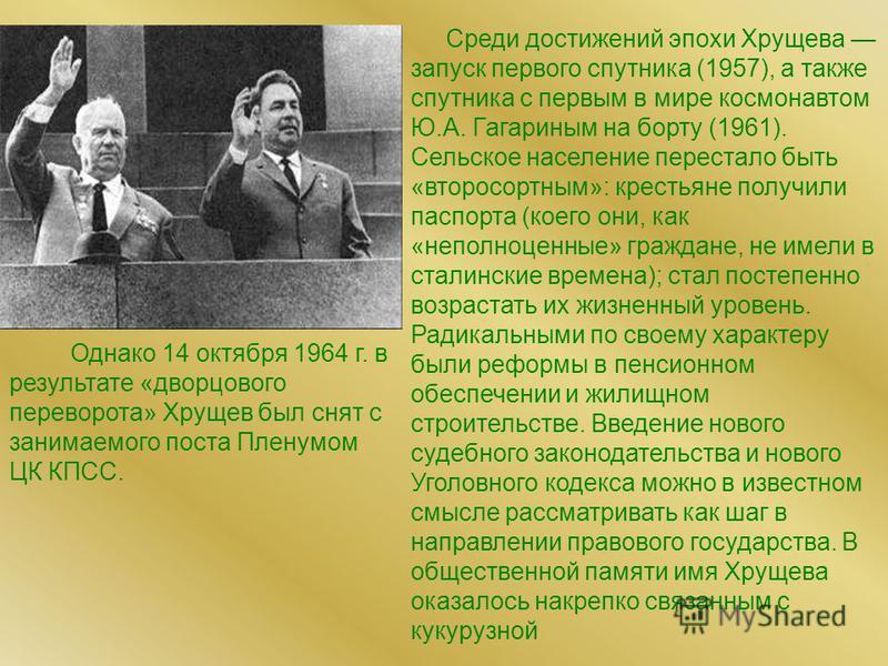 Среди достижений эпохи Хрущева запуск первого спутника (1957), а также спутника с первым в мире космонавтом Ю.А. Гагариным на борту (1961). Сельское население перестало быть «второсортным»: крестьяне получили паспорта (коего они, как «неполноценные»