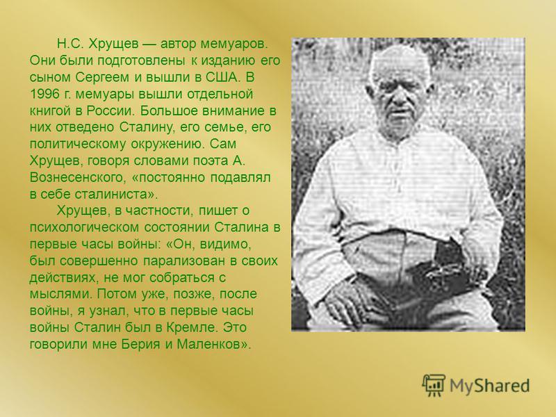 Н.С. Хрущев автор мемуаров. Они были подготовлены к изданию его сыном Сергеем и вышли в США. В 1996 г. мемуары вышли отдельной книгой в России. Большое внимание в них отведено Сталину, его семье, его политическому окружению. Сам Хрущев, говоря словам