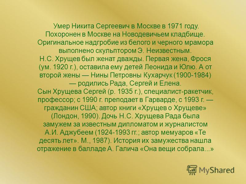 Умер Никита Сергеевич в Москве в 1971 году. Похоронен в Москве на Новодевичьем кладбище. Оригинальное надгробие из белого и черного мрамора выполнено скульптором Э. Неизвестным. Н.С. Хрущев был женат дважды. Первая жена, Фрося (ум. 1920 г.), оставила